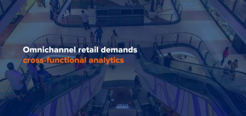Omnichannel retail demands cross-functional analytics